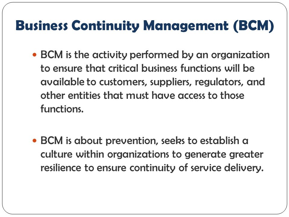 Business Continuity Management (BCM) BCM is the activity performed by an organization to ensure that critical business functions will be available to customers, suppliers, regulators, and other entities that must have access to those functions.
