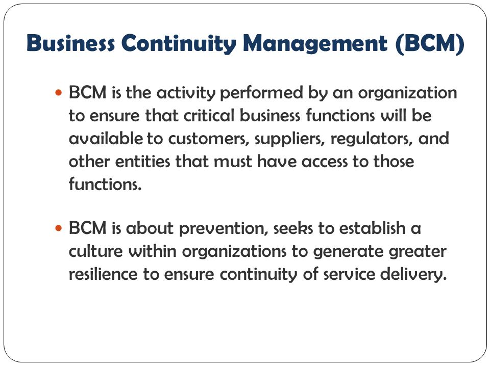 Business Continuity Management (BCM) In a BCM context, the level of risk should be understood specifically regarding to the organization's critical activities and the risk of a disruption to these.