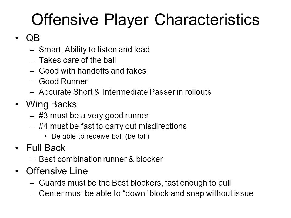 Offensive Player Characteristics QB –Smart, Ability to listen and lead –Takes care of the ball –Good with handoffs and fakes –Good Runner –Accurate Short & Intermediate Passer in rollouts Wing Backs –#3 must be a very good runner –#4 must be fast to carry out misdirections Be able to receive ball (be tall) Full Back –Best combination runner & blocker Offensive Line –Guards must be the Best blockers, fast enough to pull –Center must be able to down block and snap without issue