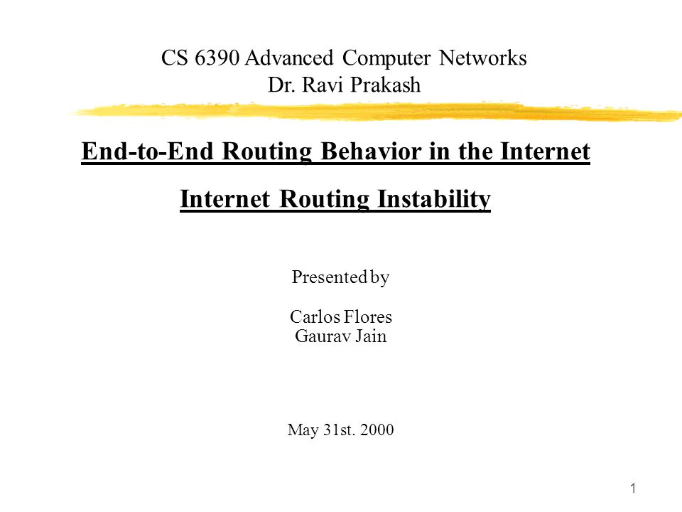 1 End-to-End Routing Behavior in the Internet Internet Routing Instability Presented by Carlos Flores Gaurav Jain May 31st.