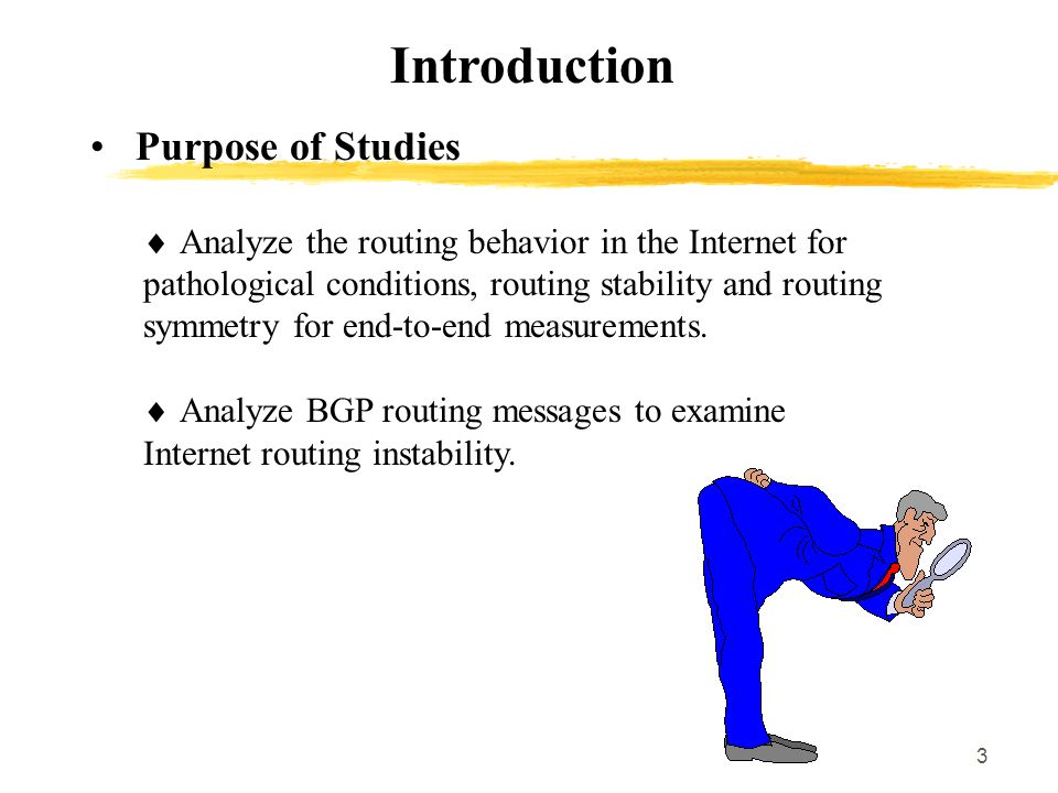 3 Introduction Purpose of Studies  Analyze the routing behavior in the Internet for pathological conditions, routing stability and routing symmetry for end-to-end measurements.