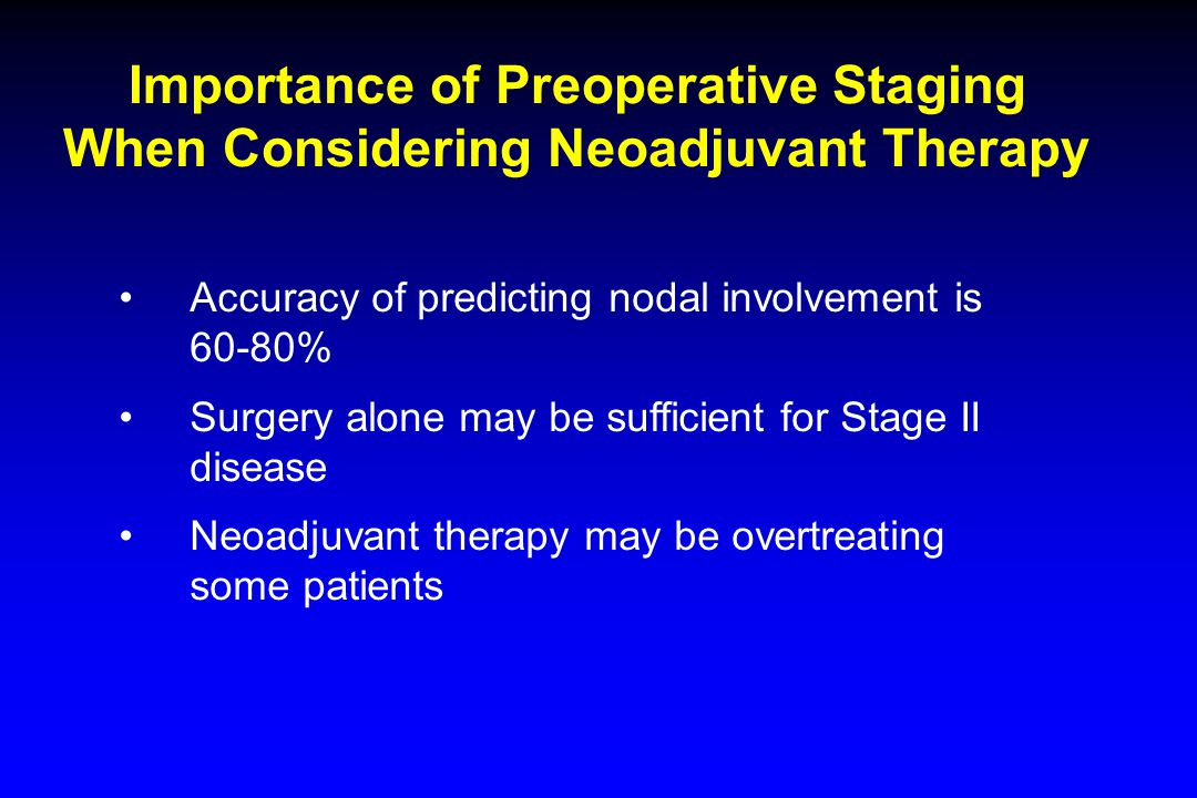 Importance of Preoperative Staging When Considering Neoadjuvant Therapy Accuracy of predicting nodal involvement is 60-80% Surgery alone may be sufficient for Stage II disease Neoadjuvant therapy may be overtreating some patients