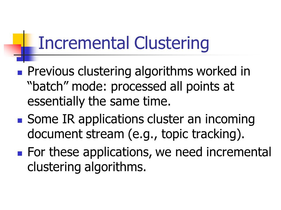Incremental Clustering Previous clustering algorithms worked in batch mode: processed all points at essentially the same time.