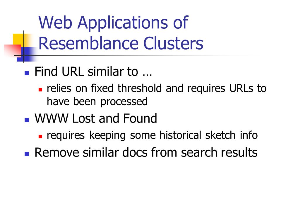 Web Applications of Resemblance Clusters Find URL similar to … relies on fixed threshold and requires URLs to have been processed WWW Lost and Found requires keeping some historical sketch info Remove similar docs from search results