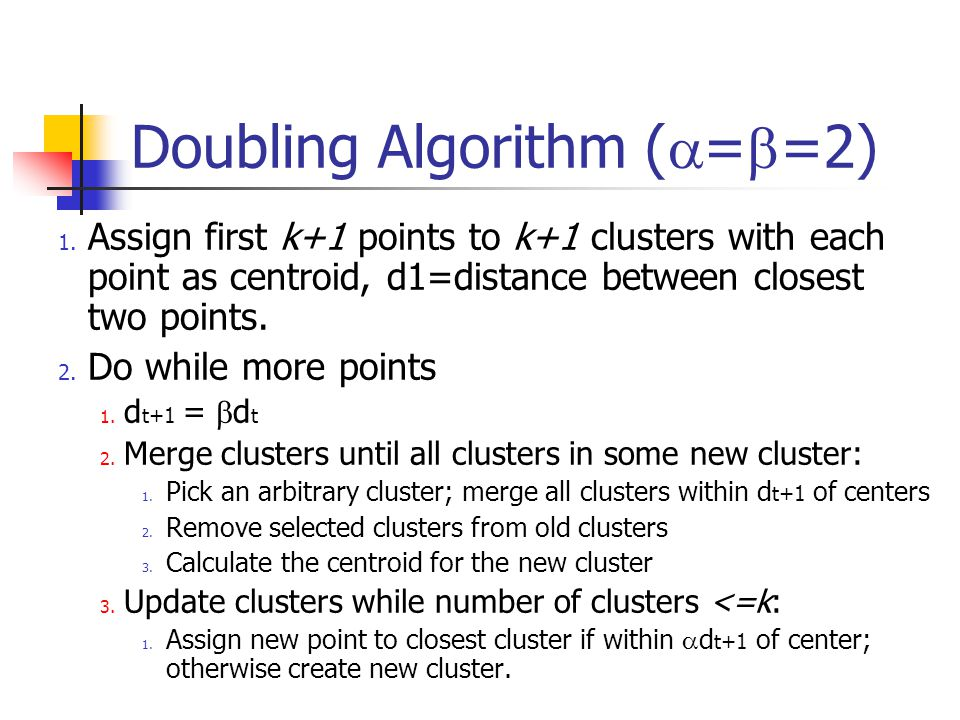 Doubling Algorithm (  =  =2) 1. Assign first k+1 points to k+1 clusters with each point as centroid, d1=distance between closest two points. 2. Do w