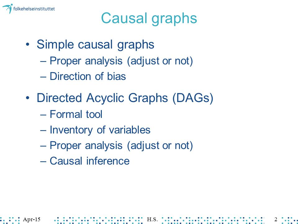 Apr-15H.S.2 Causal graphs Simple causal graphs –Proper analysis (adjust or not) –Direction of bias Directed Acyclic Graphs (DAGs) –Formal tool –Invent