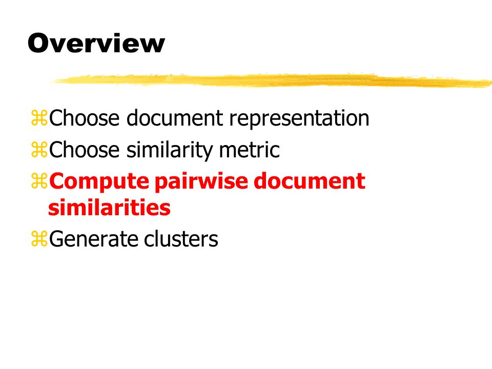 Overview zChoose document representation zChoose similarity metric zCompute pairwise document similarities zGenerate clusters