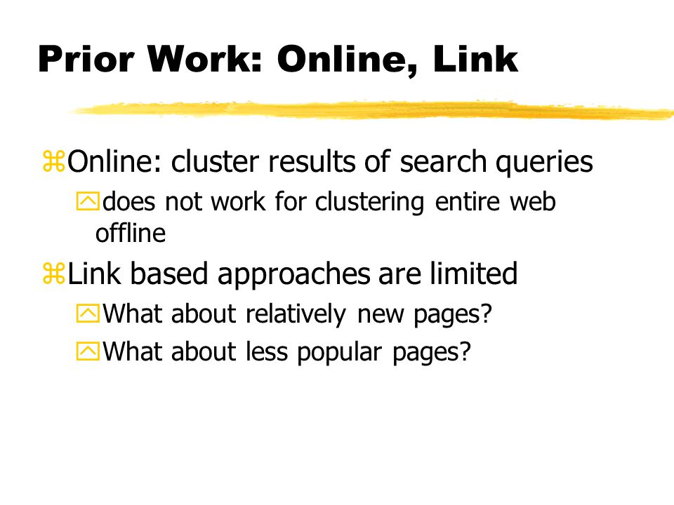 Prior Work: Online, Link zOnline: cluster results of search queries ydoes not work for clustering entire web offline zLink based approaches are limited yWhat about relatively new pages.