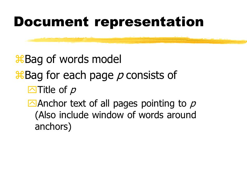 Document representation zBag of words model zBag for each page p consists of yTitle of p yAnchor text of all pages pointing to p (Also include window of words around anchors)