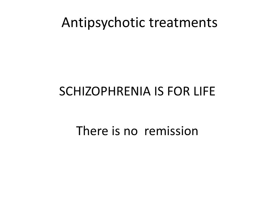 Antipsychotic treatments SCHIZOPHRENIA IS FOR LIFE There is no remission