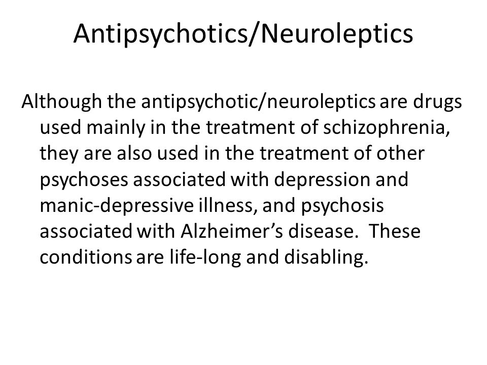 Antipsychotics/Neuroleptics Although the antipsychotic/neuroleptics are drugs used mainly in the treatment of schizophrenia, they are also used in the