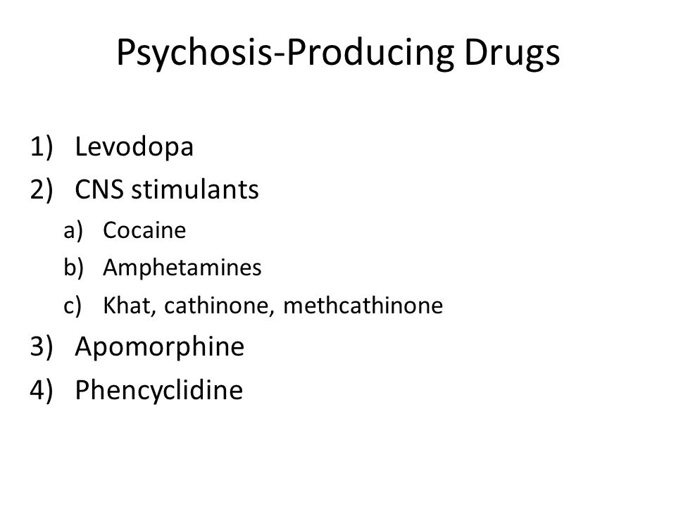 Psychosis-Producing Drugs 1)Levodopa 2)CNS stimulants a)Cocaine b)Amphetamines c)Khat, cathinone, methcathinone 3)Apomorphine 4)Phencyclidine