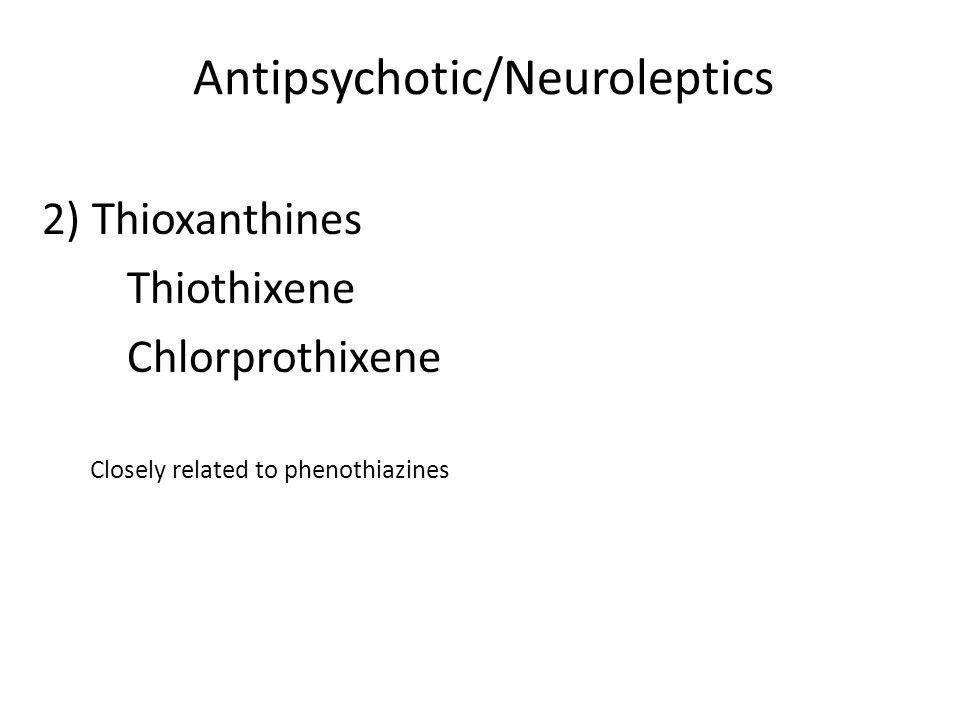 Antipsychotic/Neuroleptics 2) Thioxanthines Thiothixene Chlorprothixene Closely related to phenothiazines