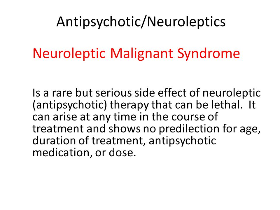 Antipsychotic/Neuroleptics Neuroleptic Malignant Syndrome Is a rare but serious side effect of neuroleptic (antipsychotic) therapy that can be lethal.