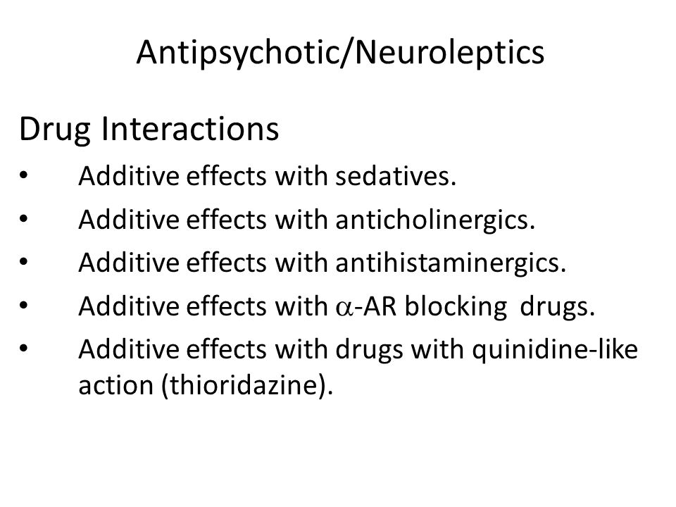 Antipsychotic/Neuroleptics Drug Interactions Additive effects with sedatives. Additive effects with anticholinergics. Additive effects with antihistam