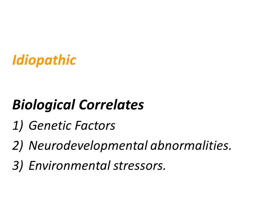 Etiology of Schizophrenia Idiopathic Biological Correlates 1)Genetic Factors 2)Neurodevelopmental abnormalities. 3)Environmental stressors.
