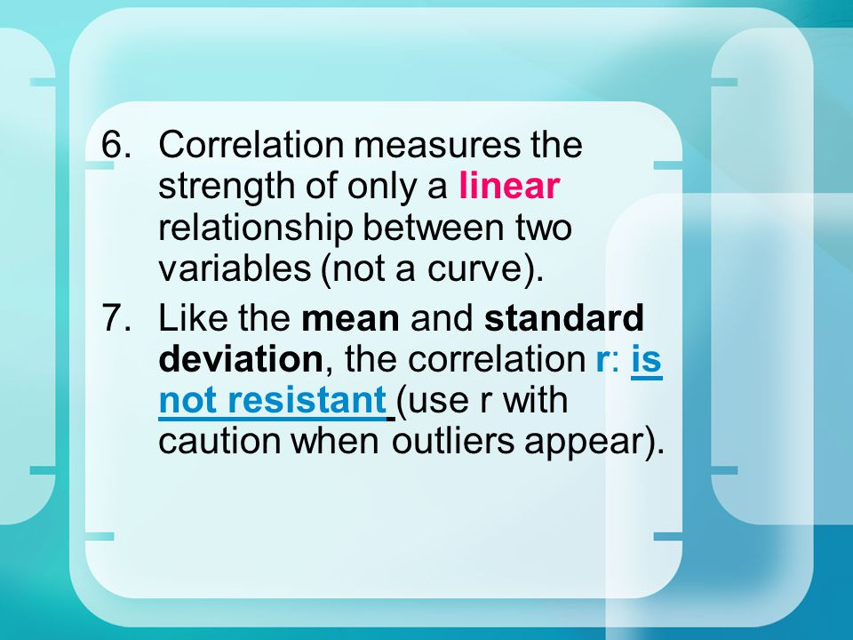6.Correlation measures the strength of only a linear relationship between two variables (not a curve).