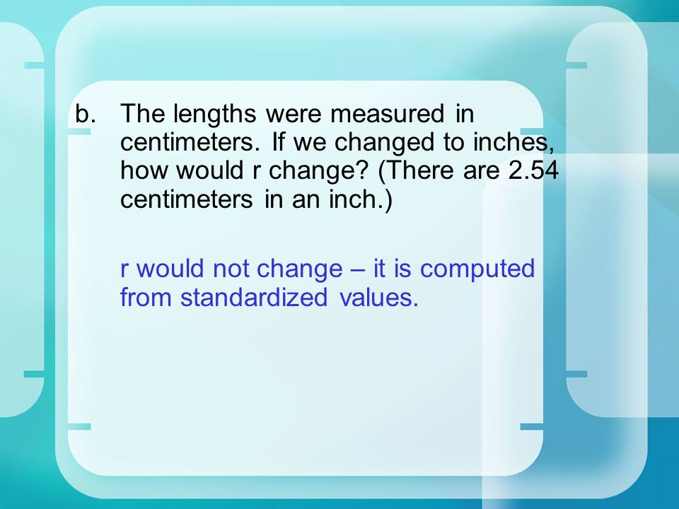 b.The lengths were measured in centimeters. If we changed to inches, how would r change.