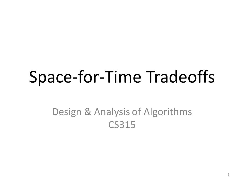 Space-for-Time Tradeoffs Design & Analysis of Algorithms CS315 1