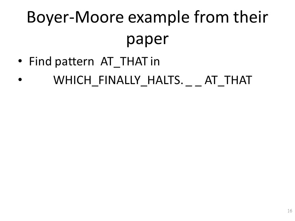 Boyer-Moore example from their paper Find pattern AT_THAT in WHICH_FINALLY_HALTS. _ _ AT_THAT 16