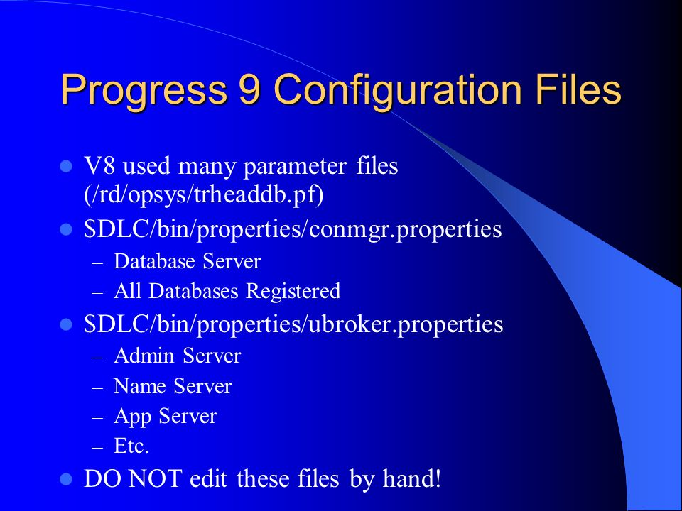 Progress 9 Configuration Files V8 used many parameter files (/rd/opsys/trheaddb.pf) $DLC/bin/properties/conmgr.properties – Database Server – All Databases Registered $DLC/bin/properties/ubroker.properties – Admin Server – Name Server – App Server – Etc.