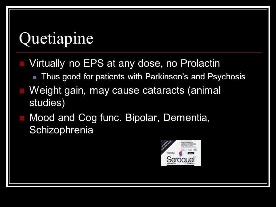 Quetiapine Virtually no EPS at any dose, no Prolactin Thus good for patients with Parkinson's and Psychosis Weight gain, may cause cataracts (animal s