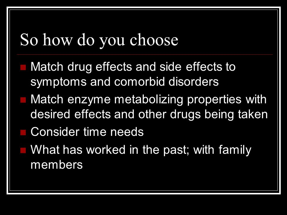 So how do you choose Match drug effects and side effects to symptoms and comorbid disorders Match enzyme metabolizing properties with desired effects