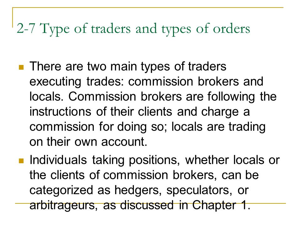 2-7 Type of traders and types of orders There are two main types of traders executing trades: commission brokers and locals.