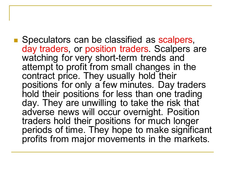 Speculators can be classified as scalpers, day traders, or position traders. Scalpers are watching for very short-term trends and attempt to profit fr