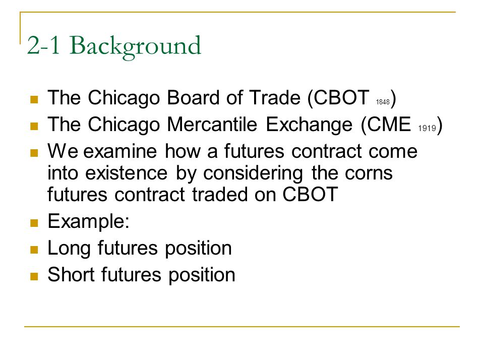2-1 Background The Chicago Board of Trade (CBOT 1848 ) The Chicago Mercantile Exchange (CME 1919 ) We examine how a futures contract come into existen