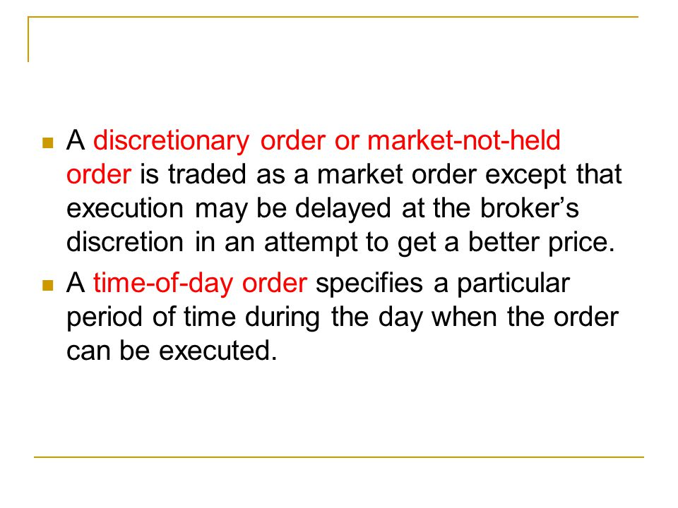 A discretionary order or market-not-held order is traded as a market order except that execution may be delayed at the broker's discretion in an attempt to get a better price.