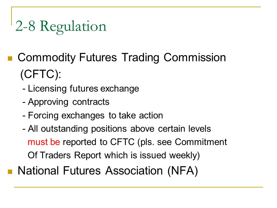 2-8 Regulation Commodity Futures Trading Commission (CFTC): - Licensing futures exchange - Approving contracts - Forcing exchanges to take action - Al