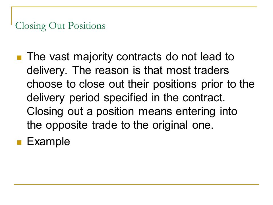 Closing Out Positions The vast majority contracts do not lead to delivery.