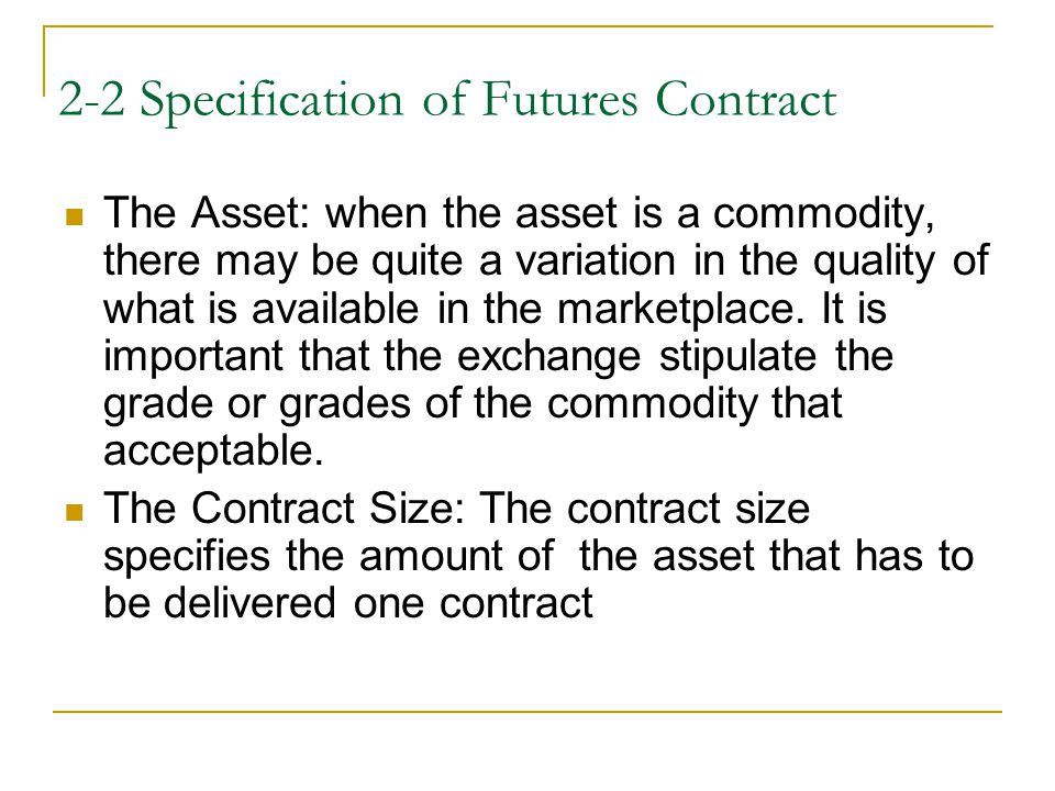 2-2 Specification of Futures Contract The Asset: when the asset is a commodity, there may be quite a variation in the quality of what is available in the marketplace.