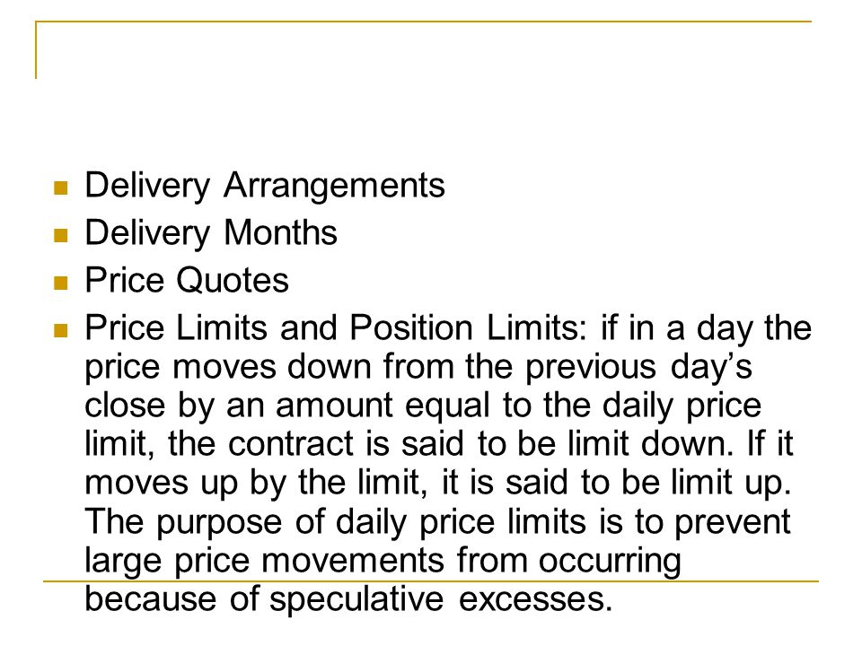 Delivery Arrangements Delivery Months Price Quotes Price Limits and Position Limits: if in a day the price moves down from the previous day's close by an amount equal to the daily price limit, the contract is said to be limit down.