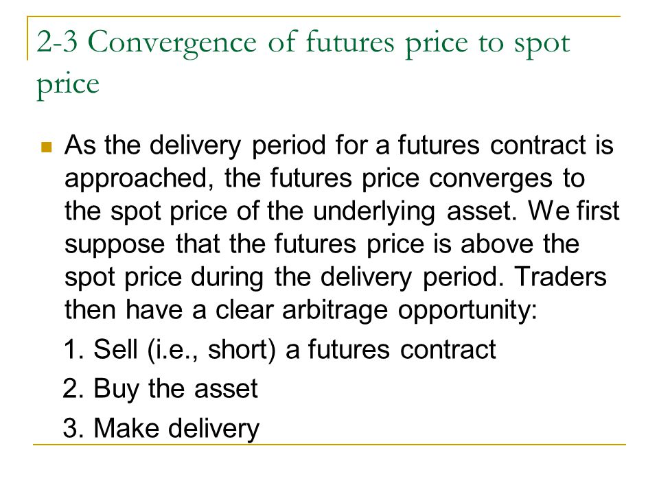2-3 Convergence of futures price to spot price As the delivery period for a futures contract is approached, the futures price converges to the spot pr