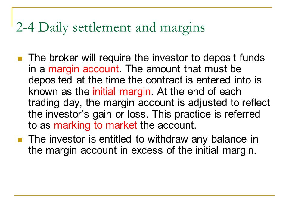 2-4 Daily settlement and margins The broker will require the investor to deposit funds in a margin account.