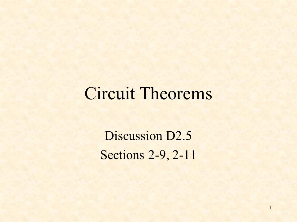 1 Circuit Theorems Discussion D2.5 Sections 2-9, 2-11