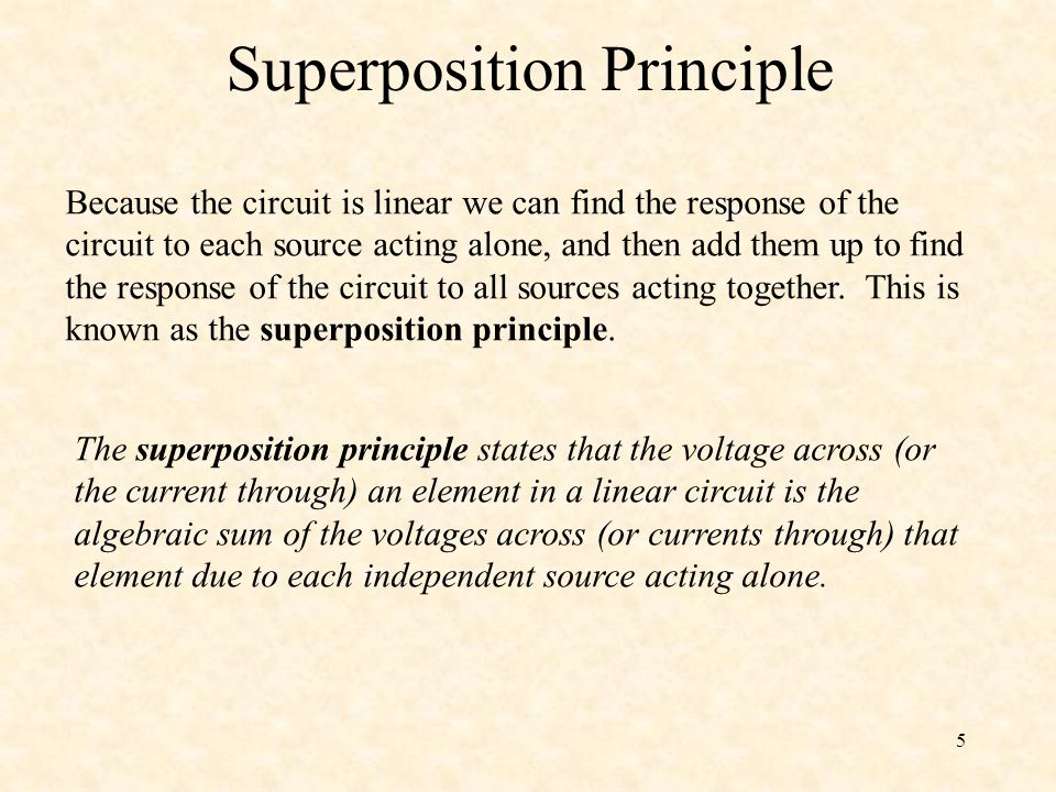 5 Superposition Principle Because the circuit is linear we can find the response of the circuit to each source acting alone, and then add them up to find the response of the circuit to all sources acting together.