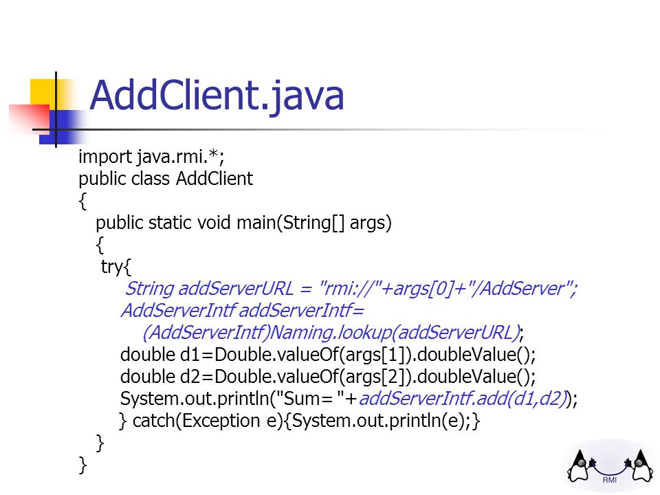 AddClient.java import java.rmi.*; public class AddClient { public static void main(String[] args) { try{ String addServerURL = rmi:// +args[0]+ /AddServer ; AddServerIntf addServerIntf= (AddServerIntf)Naming.lookup(addServerURL); double d1=Double.valueOf(args[1]).doubleValue(); double d2=Double.valueOf(args[2]).doubleValue(); System.out.println( Sum= +addServerIntf.add(d1,d2)); } catch(Exception e){System.out.println(e);} }