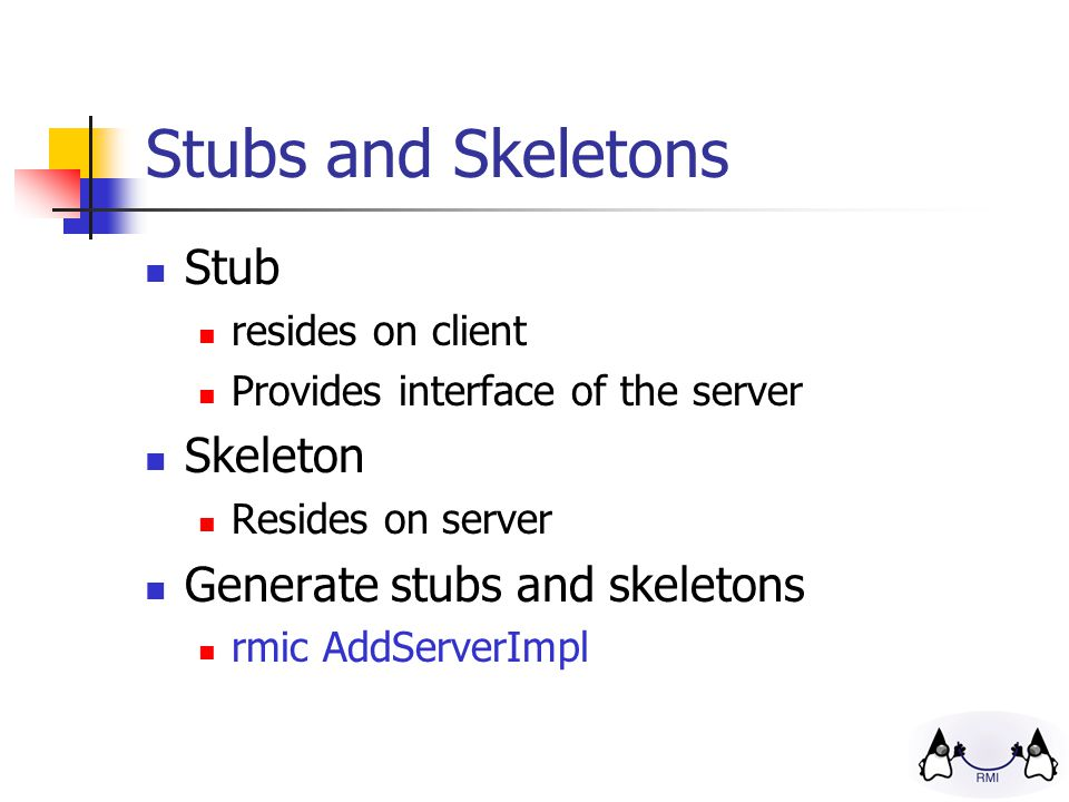 Stubs and Skeletons Stub resides on client Provides interface of the server Skeleton Resides on server Generate stubs and skeletons rmic AddServerImpl
