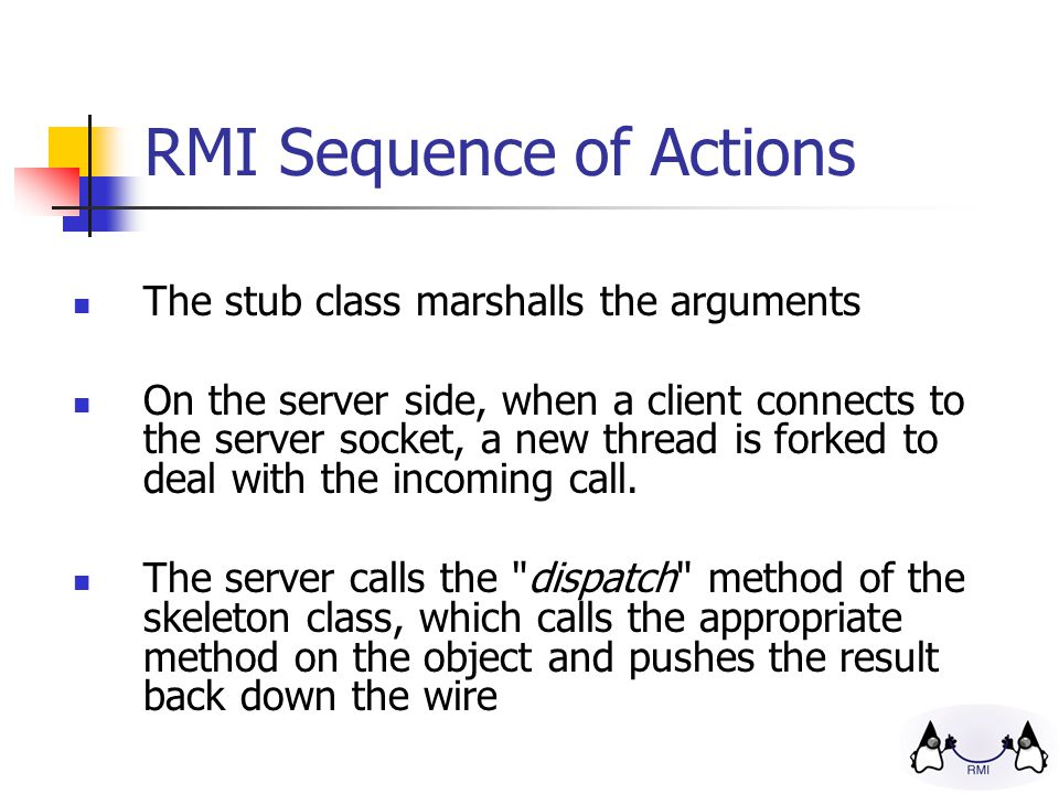 RMI Sequence of Actions The stub class marshalls the arguments On the server side, when a client connects to the server socket, a new thread is forked to deal with the incoming call.