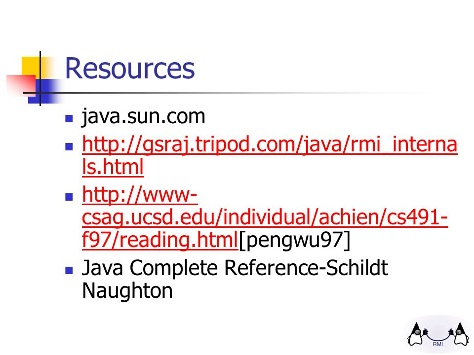 Resources java.sun.com   ls.html   ls.html   csag.ucsd.edu/individual/achien/cs491- f97/reading.html[pengwu97]   csag.ucsd.edu/individual/achien/cs491- f97/reading.html Java Complete Reference-Schildt Naughton