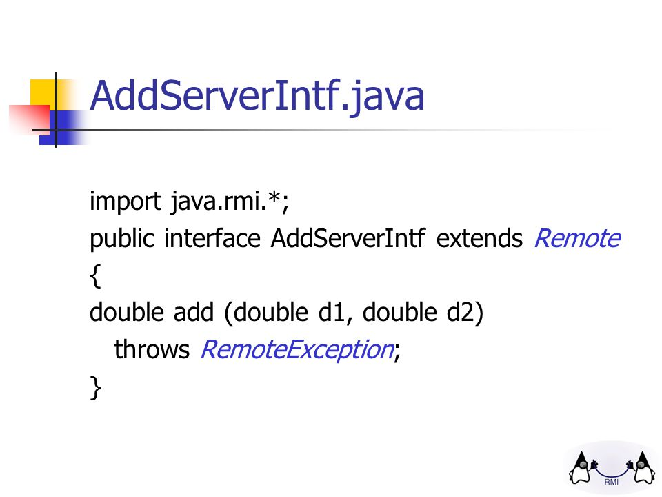 AddServerIntf.java import java.rmi.*; public interface AddServerIntf extends Remote { double add (double d1, double d2) throws RemoteException; }