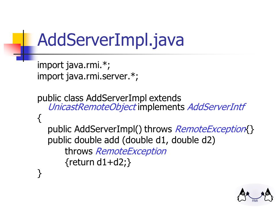 AddServerImpl.java import java.rmi.*; import java.rmi.server.*; public class AddServerImpl extends UnicastRemoteObject implements AddServerIntf { public AddServerImpl() throws RemoteException{} public double add (double d1, double d2) throws RemoteException {return d1+d2;} }