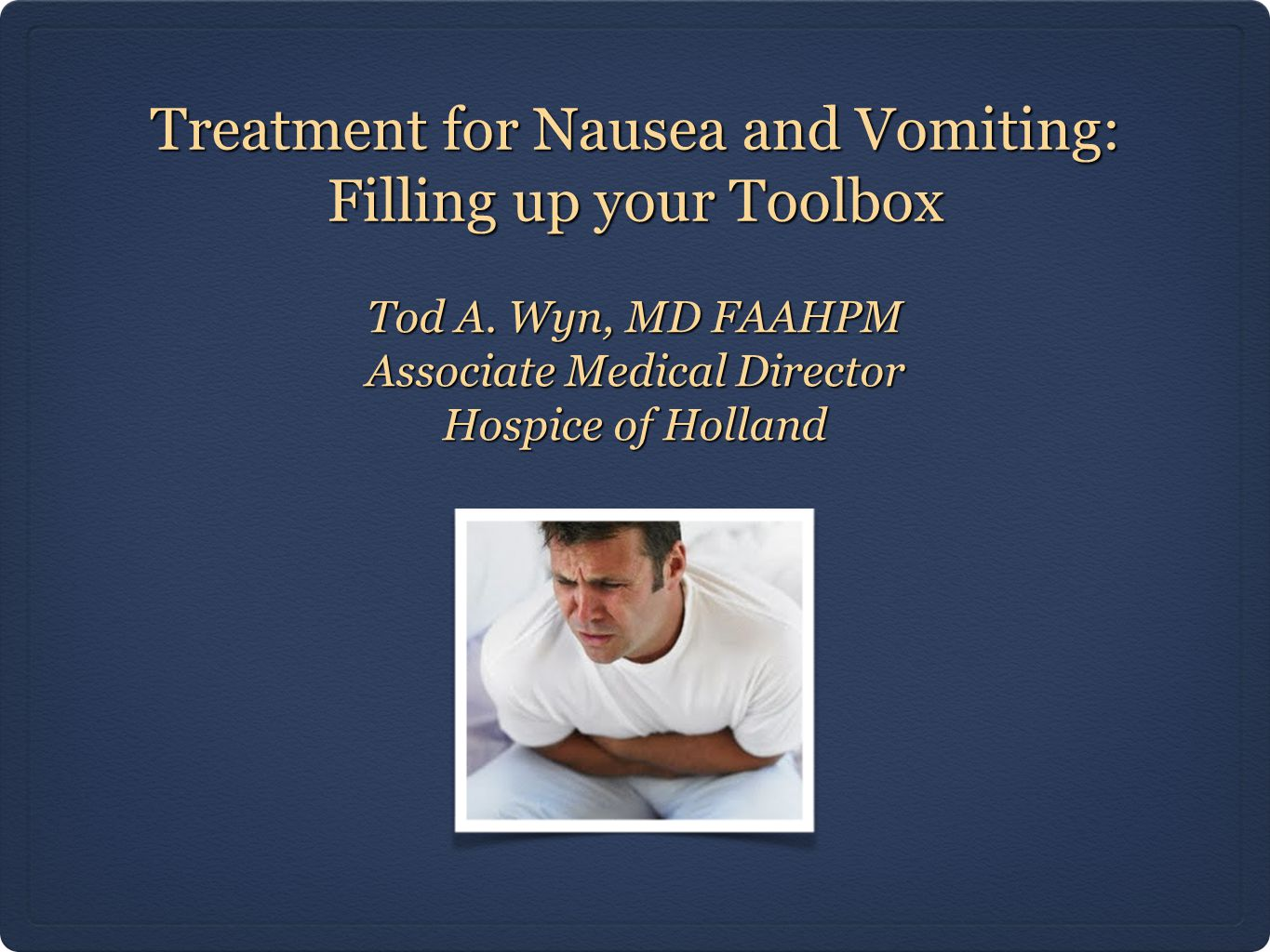 Treatment for Nausea and Vomiting: Filling up your Toolbox Tod A. Wyn, MD FAAHPM Associate Medical Director Hospice of Holland