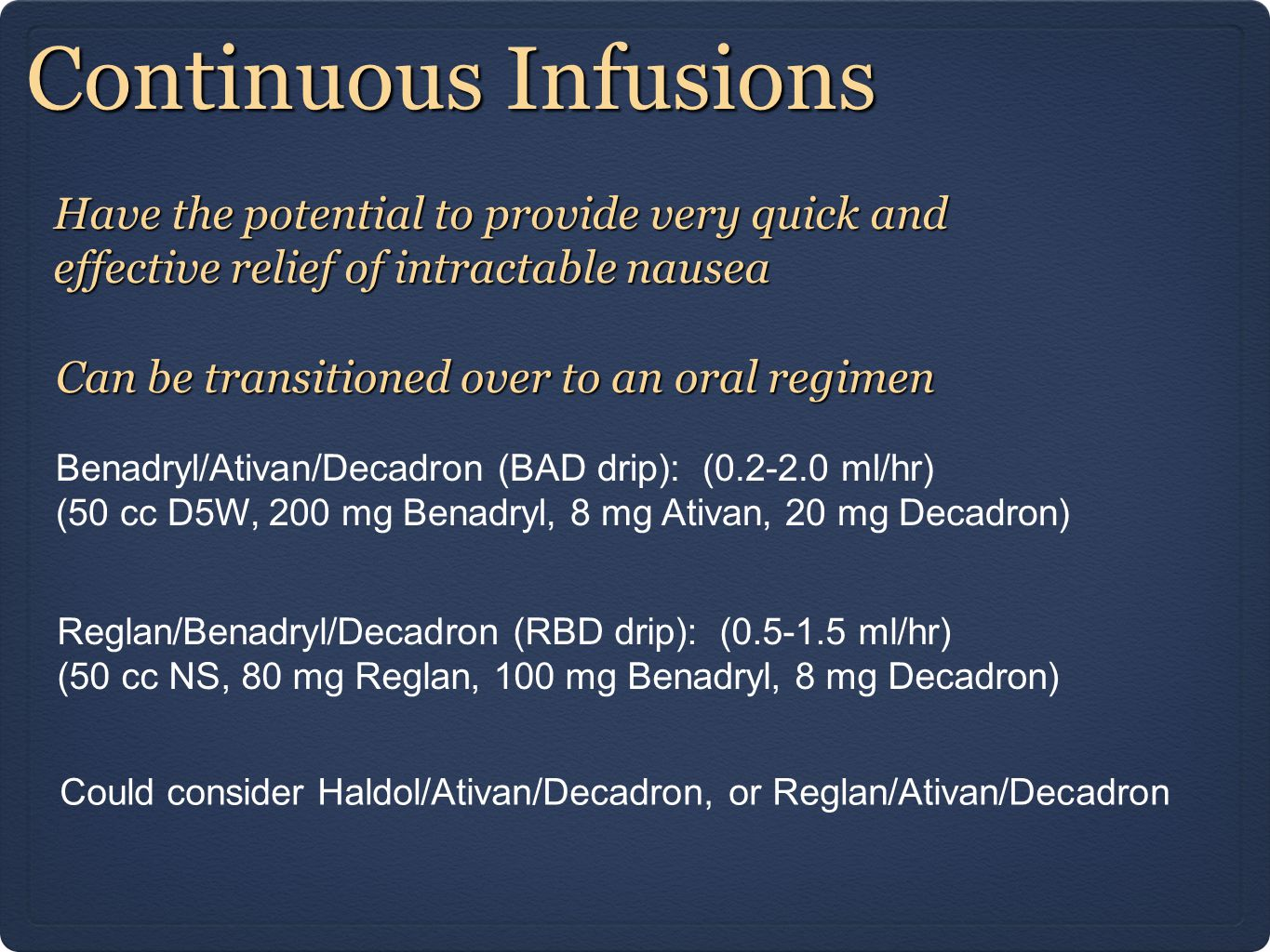 Continuous Infusions Have the potential to provide very quick and effective relief of intractable nausea Benadryl/Ativan/Decadron (BAD drip): (0.2-2.0