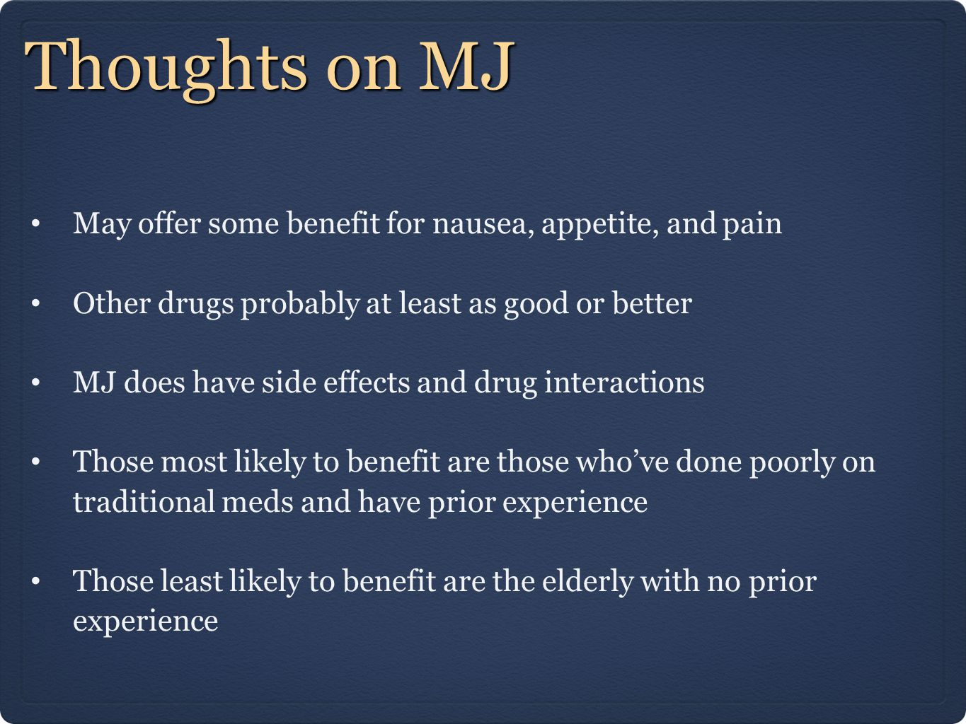 Thoughts on MJ May offer some benefit for nausea, appetite, and pain Other drugs probably at least as good or better MJ does have side effects and drug interactions Those most likely to benefit are those who've done poorly on traditional meds and have prior experience Those least likely to benefit are the elderly with no prior experience