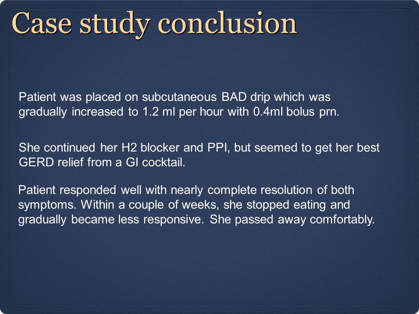 Case study conclusion Patient was placed on subcutaneous BAD drip which was gradually increased to 1.2 ml per hour with 0.4ml bolus prn. She continued
