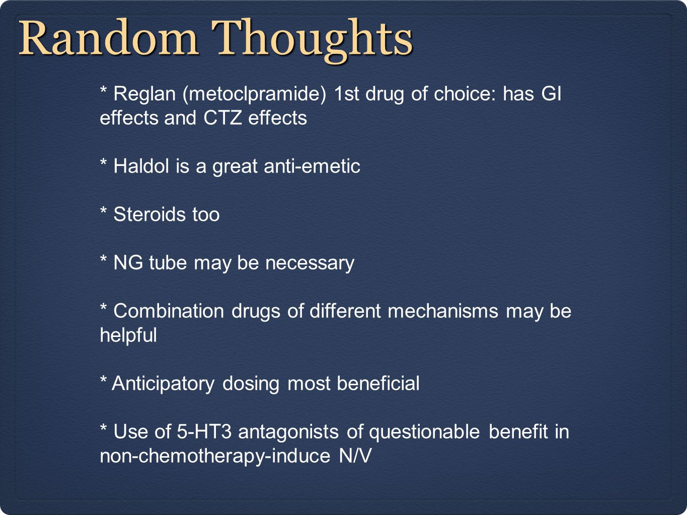 Random Thoughts * Reglan (metoclpramide) 1st drug of choice: has GI effects and CTZ effects * Haldol is a great anti-emetic * Steroids too * NG tube m